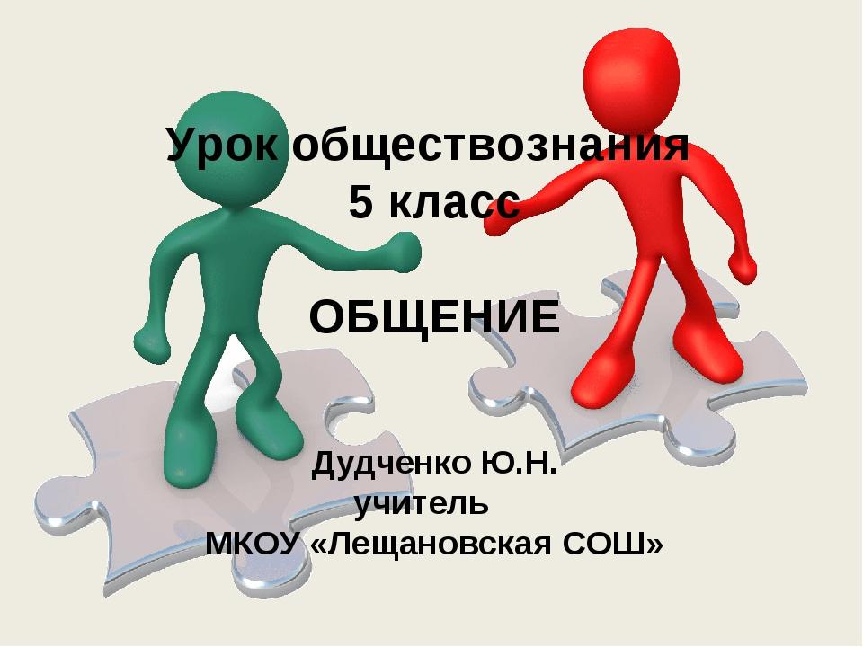 Урок обществознания 5 класс ОБЩЕНИЕ Дудченко Ю.Н. учитель МКОУ «Лещановская С...