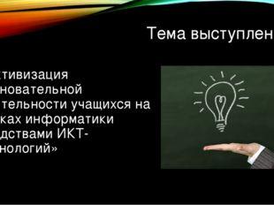 Тема выступления: «Активизация позновательной деятельности учащихся на уроках