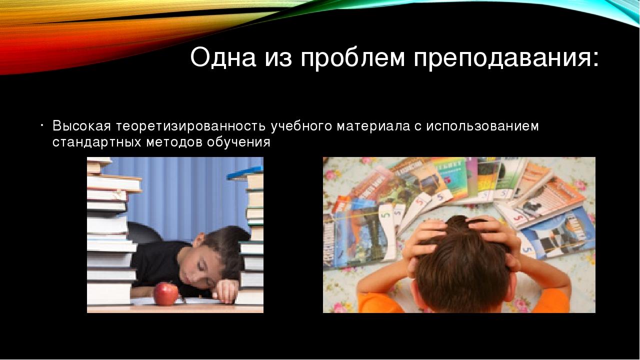 Одна из проблем преподавания: Высокая теоретизированность учебного материала...