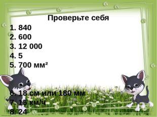 Проверьте себя 1. 840 2. 600 3. 12 000 4. 5 5. 700 мм² 6. 18 см или 180 мм 7.