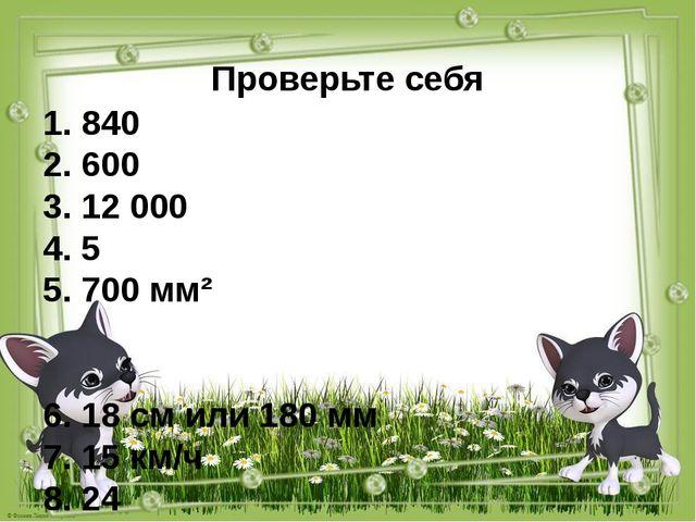 Проверьте себя 1. 840 2. 600 3. 12 000 4. 5 5. 700 мм² 6. 18 см или 180 мм 7....