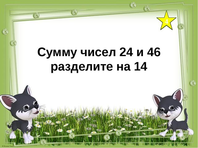 4 Сумму чисел 24 и 46 разделите на 14