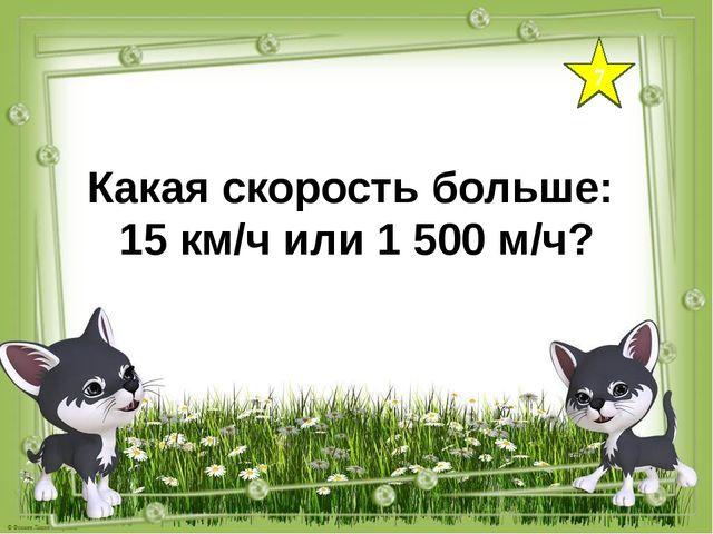7 Какая скорость больше: 15 км/ч или 1 500 м/ч?