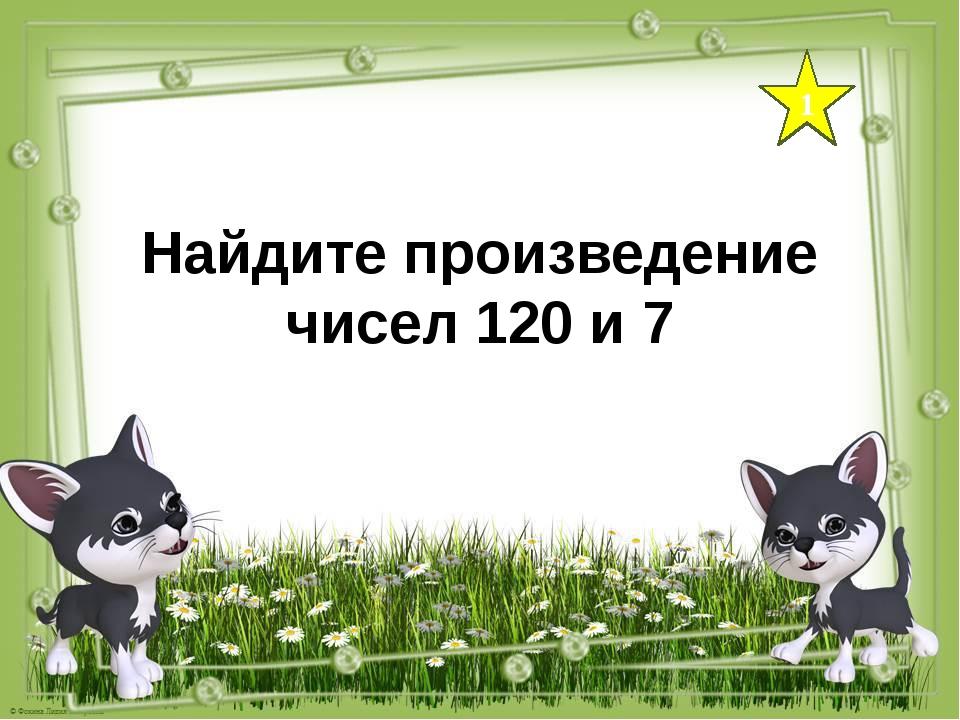 1 Найдите произведение чисел 120 и 7
