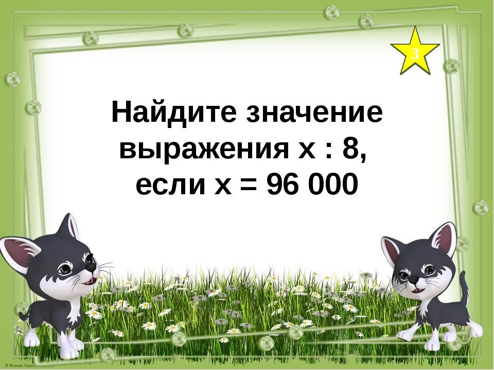 3 Найдите значение выражения х : 8, если х = 96 000