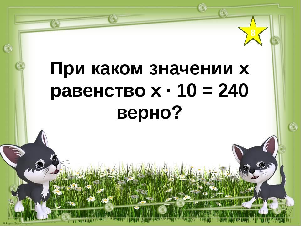 8 При каком значении х равенство х ∙ 10 = 240 верно?