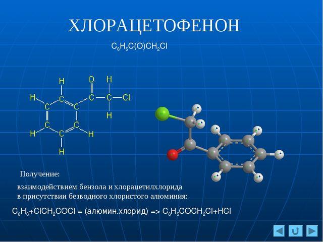 ХЛОРАЦЕТОФЕНОН C6H5C(O)CH2Cl С6H6+ClCH2COCl = (алюмин.хлорид) => C6H5COCH2Cl+...