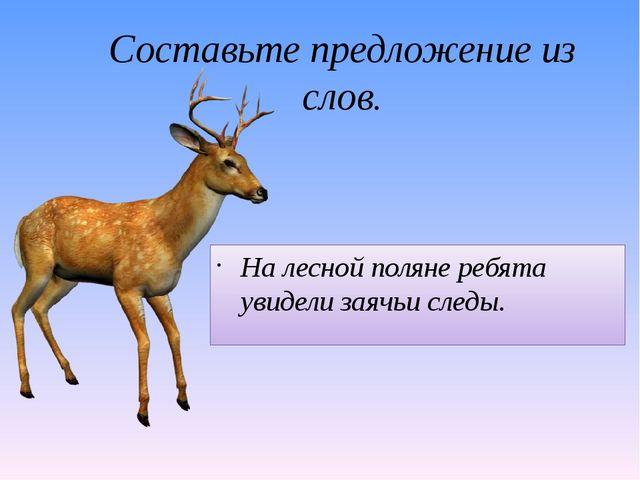 Составьте предложение из слов. На, увидели, поляне, заячьи, ребята, лесной, с...