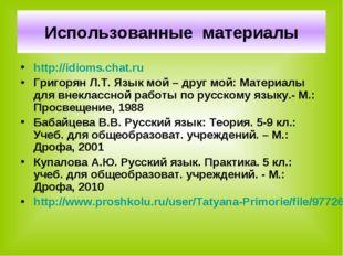 Использованные материалы http://idioms.chat.ru Григорян Л.Т. Язык мой – друг