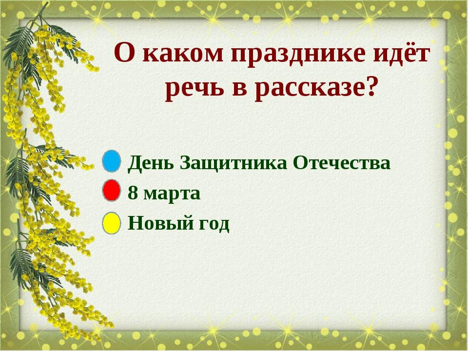 О каком празднике идёт речь в рассказе? День Защитника Отечества 8 марта Новы...