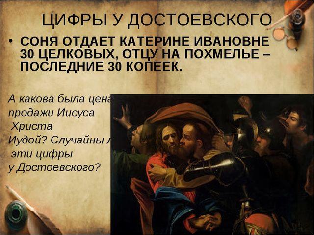 ЦИФРЫ У ДОСТОЕВСКОГО СОНЯ ОТДАЕТ КАТЕРИНЕ ИВАНОВНЕ 30 ЦЕЛКОВЫХ, ОТЦУ НА ПОХМЕ...
