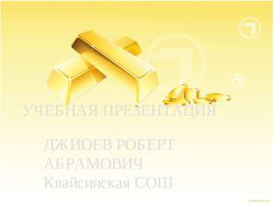 ДЖИОЕВ РОБЕРТ АБРАМОВИЧ Квайсинская СОШ УЧЕБНАЯ ПРЕЗЕНТАЦИЯ