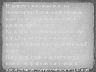 В раннем бронзовом веке на территории Осетии жили племена куро-араксской, май