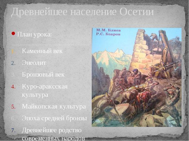 План урока: Каменный век Энеолит Бронзовый век Куро-араксская культура Майкоп...