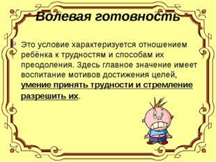 Волевая готовность Это условие характеризуется отношением ребёнка к трудностя