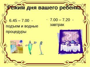 Режим дня вашего ребёнка 6.45 – 7.00 - подъем и водные процедуры 7.00 – 7.20