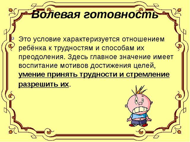 Волевая готовность Это условие характеризуется отношением ребёнка к трудностя...