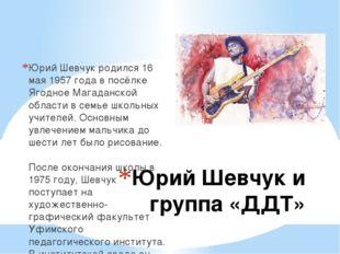 Юрий Шевчук и группа «ДДТ» Юрий Шевчук родился 16 мая 1957 года в посёлке Яго