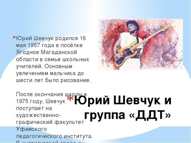 Юрий Шевчук и группа «ДДТ» Юрий Шевчук родился 16 мая 1957 года в посёлке Яго...