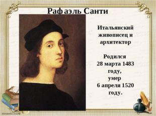 Рафаэль Санти Итальянский живописец и архитектор Родился 28 марта 1483 году,
