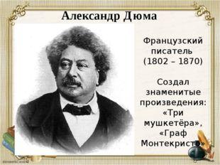 Александр Дюма Французский писатель (1802 – 1870) Создал знаменитые произведе