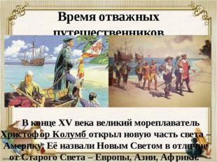 Время отважных путешественников В конце XV века великий мореплаватель Христо