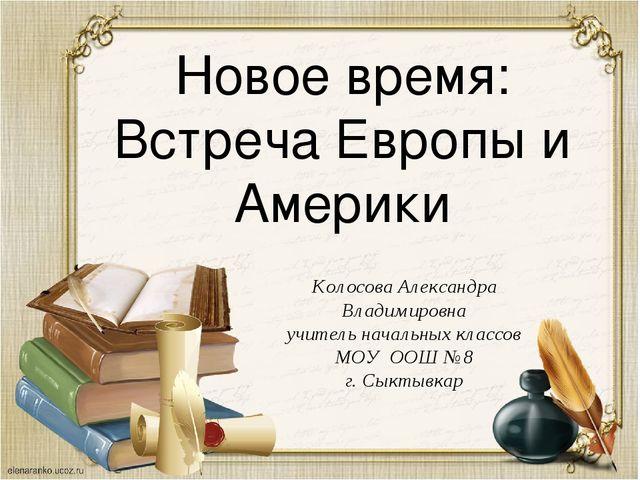 Новое время: Встреча Европы и Америки Колосова Александра Владимировна учител...
