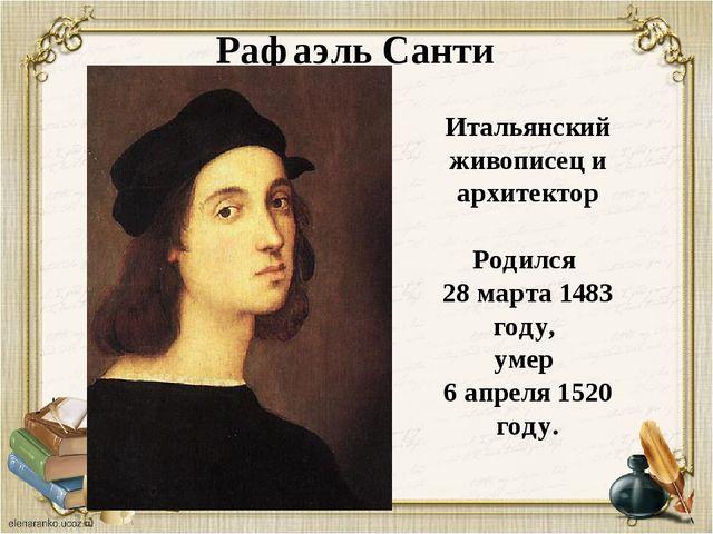 Рафаэль Санти Итальянский живописец и архитектор Родился 28 марта 1483 году,...