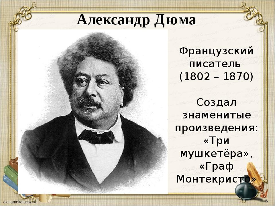 Александр Дюма Французский писатель (1802 – 1870) Создал знаменитые произведе...