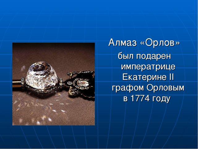 Алмаз «Орлов» был подарен императрице Екатерине ІІ графом Орловым в 1774 году