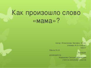 Как произошло слово «мама»? Автор: Исмагилова Эвелина, 10 лет. ученица 4«А» к