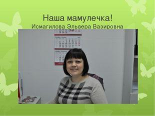 Наша мамулечка! Исмагилова Эльвера Вазировна