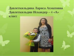 Давлеткильдина Лариса Ахматовна Давлеткильдин Искандер – 4 «А» класс