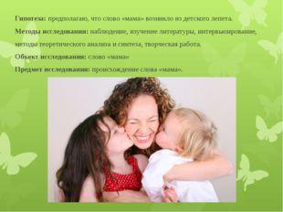 Гипотеза: предполагаю, что слово «мама» возникло из детского лепета. Методы и