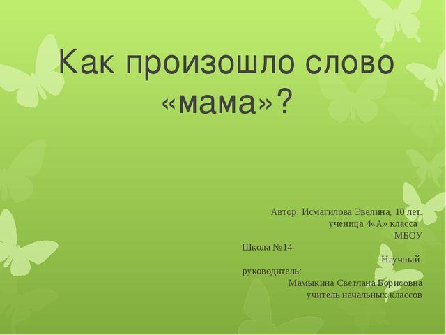 Как произошло слово «мама»? Автор: Исмагилова Эвелина, 10 лет. ученица 4«А» к...