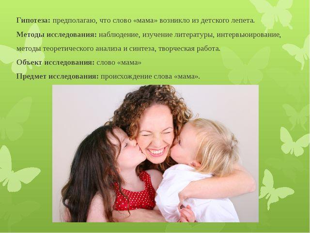 Гипотеза: предполагаю, что слово «мама» возникло из детского лепета. Методы и...