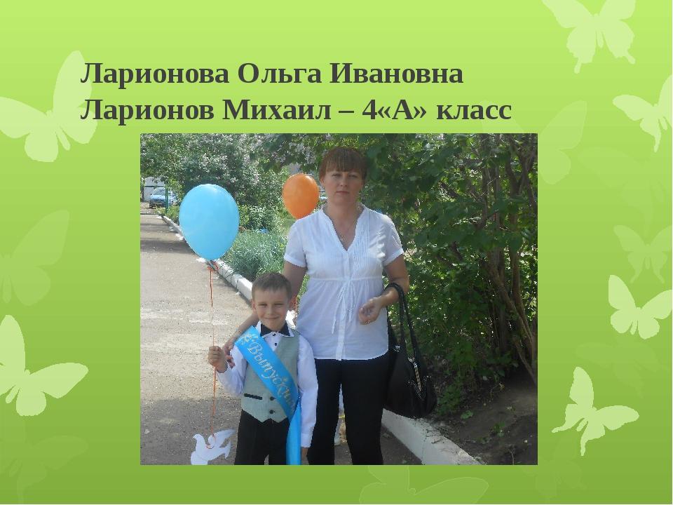 Ларионова Ольга Ивановна Ларионов Михаил – 4«А» класс