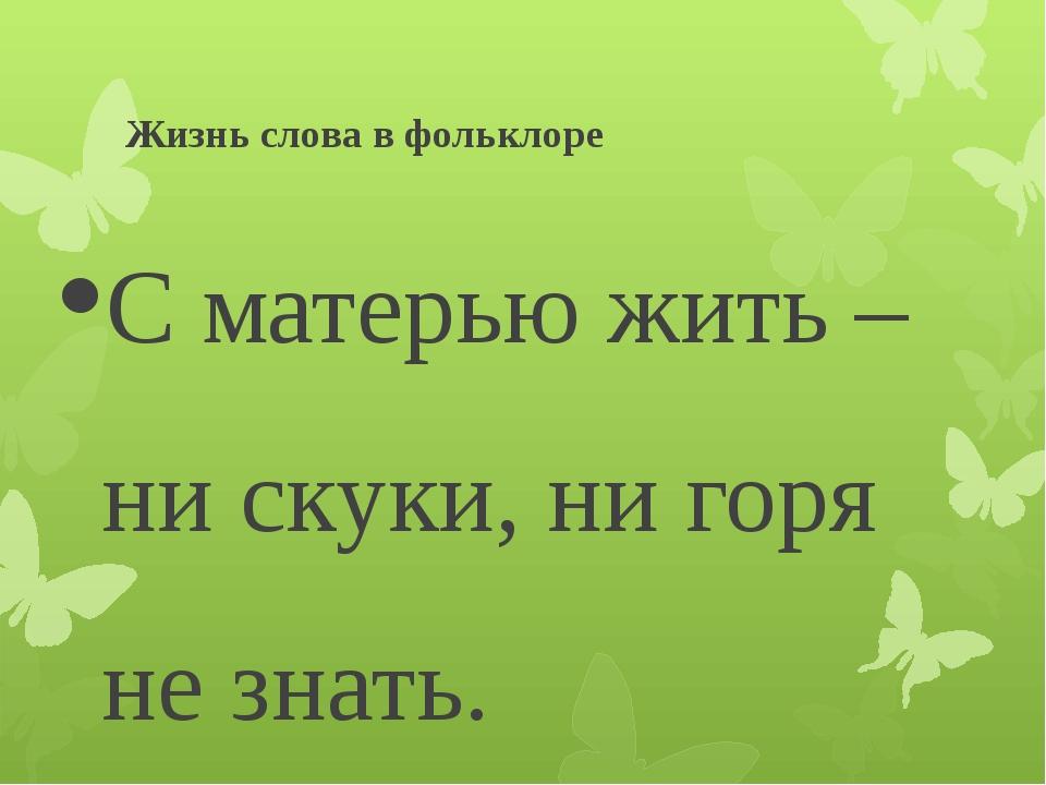 Жизнь слова в фольклоре С матерью жить – ни скуки, ни горя не знать. От солны...