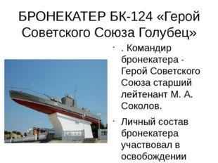 БРОНЕКАТЕР БК-124 «Герой Советского Союза Голубец» . Командир бронекатера - Г