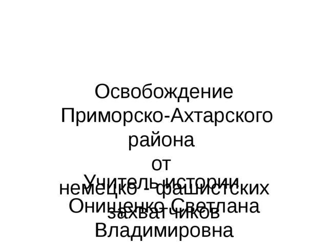 Освобождение Приморско-Ахтарского района от немецко - фашистских захватчиков...