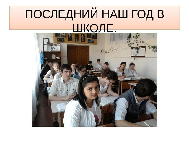 ПОСЛЕДНИЙ НАШ ГОД В ШКОЛЕ.