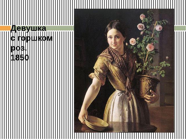 Девушка с горшком роз. 1850