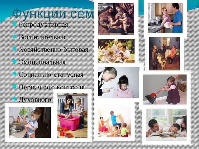 Функции семьи Репродуктивная Воспитательная Хозяйственно-бытовая Эмоциональна...