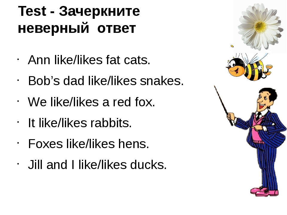 Test - Зачеркните неверный ответ Ann like/likes fat cats. Bob's dad like/like...