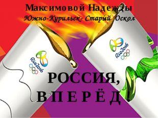 Максимовой Надежды Южно-Курильск- Старый Оскол РОССИЯ, В П Е Р Ё Д !
