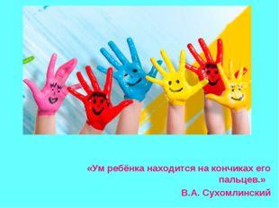 «Ум ребёнка находится на кончиках его пальцев.» В.А. Сухомлинский
