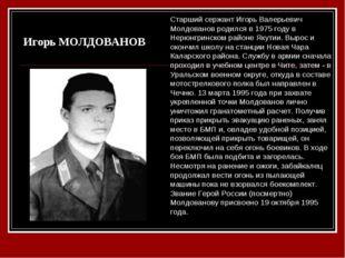 Игорь МОЛДОВАНОВ Старший сержант Игорь Валерьевич Молдованов родился в 1975 г