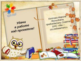 Коптева Марина Леонидовна, председатель Совета ШНС «Мы – исследователи» Удачи
