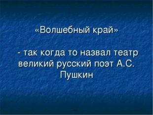 «Волшебный край» - так когда то назвал театр великий русский поэт А.С. Пушкин