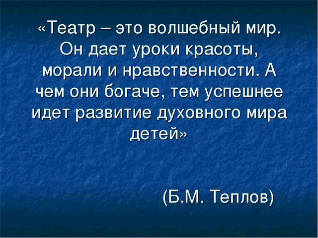 «Театр – это волшебный мир. Он дает уроки красоты, морали и нравственности....